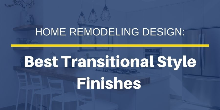Best Finishes to Select When Designing a Transitional Style Home Remodel