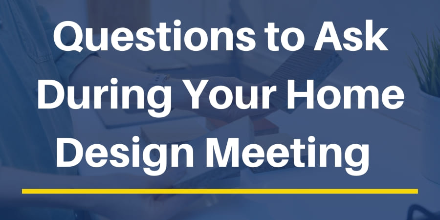 Questions to Ask During Your Home Design Meeting