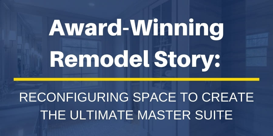 Award-winning remodel story Reconfiguring space to create the perfect master suite